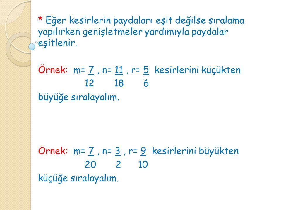 * Eğer kesirlerin paydaları eşit değilse sıralama yapılırken genişletmeler yardımıyla paydalar eşitlenir. Örnek: m= 7, n= 11, r= 5 kesirlerini küçükte