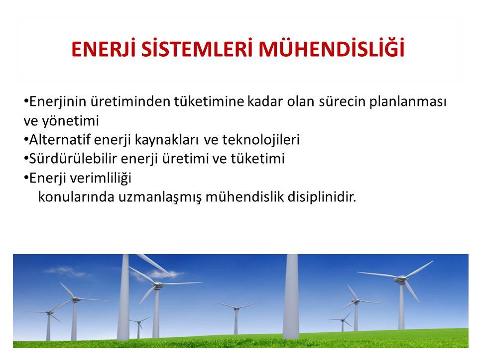ENERJİ SİSTEMLERİ MÜHENDİSLİĞİ Enerjinin üretiminden tüketimine kadar olan sürecin planlanması ve yönetimi Alternatif enerji kaynakları ve teknolojile