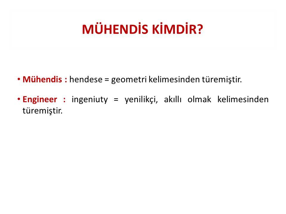 MÜHENDİS KİMDİR? Mühendis : hendese = geometri kelimesinden türemiştir. Engineer : ingeniuty = yenilikçi, akıllı olmak kelimesinden türemiştir.