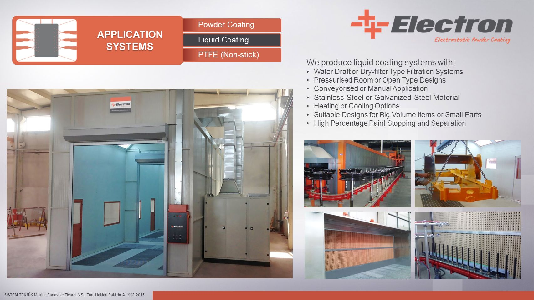 SİSTEM TEKNİK Makina Sanayi ve Ticaret A.Ş.- Tüm Hakları Saklıdır.© 1998-2015 Powder Coating Liquid Coating PTFE (Non-stick) APPLICATION SYSTEMS We produce liquid coating systems with; Water Draft or Dry-filter Type Filtration Systems Pressurised Room or Open Type Designs Conveyorised or Manual Application Stainless Steel or Galvanized Steel Material Heating or Cooling Options Suitable Designs for Big Volume Items or Small Parts High Percentage Paint Stopping and Separation