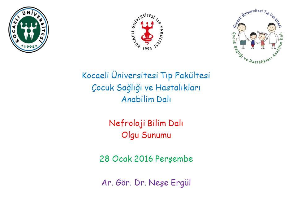 Kocaeli Üniversitesi Tıp Fakültesi Çocuk Sağlığı ve Hastalıkları Anabilim Dalı Nefroloji Bilim Dalı Olgu Sunumu 28 Ocak 2016 Perşembe Ar.