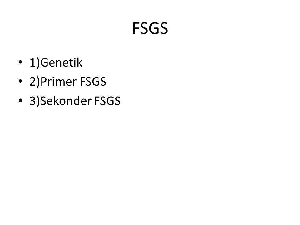 FSGS 1)Genetik 2)Primer FSGS 3)Sekonder FSGS