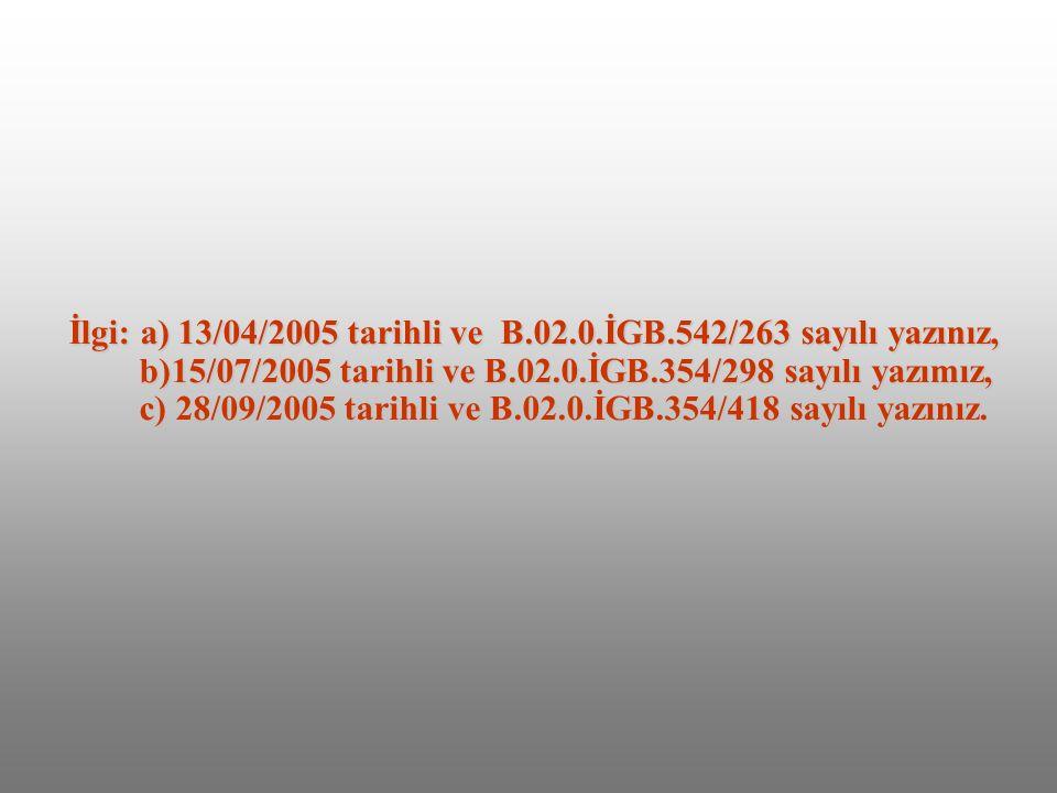 İlgi: a) 13/04/2005 tarihli ve B.02.0.İGB.542/263 sayılı yazınız, b)15/07/2005 tarihli ve B.02.0.İGB.354/298 sayılı yazımız, c) 28/09/2005 tarihli ve B.02.0.İGB.354/418 sayılı yazınız.
