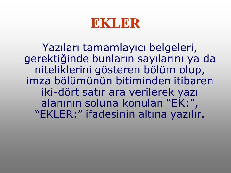 EKLER Yazıları tamamlayıcı belgeleri, gerektiğinde bunların sayılarını ya da niteliklerini gösteren bölüm olup, imza bölümünün bitiminden itibaren iki-dört satır ara verilerek yazı alanının soluna konulan EK: , EKLER: ifadesinin altına yazılır.