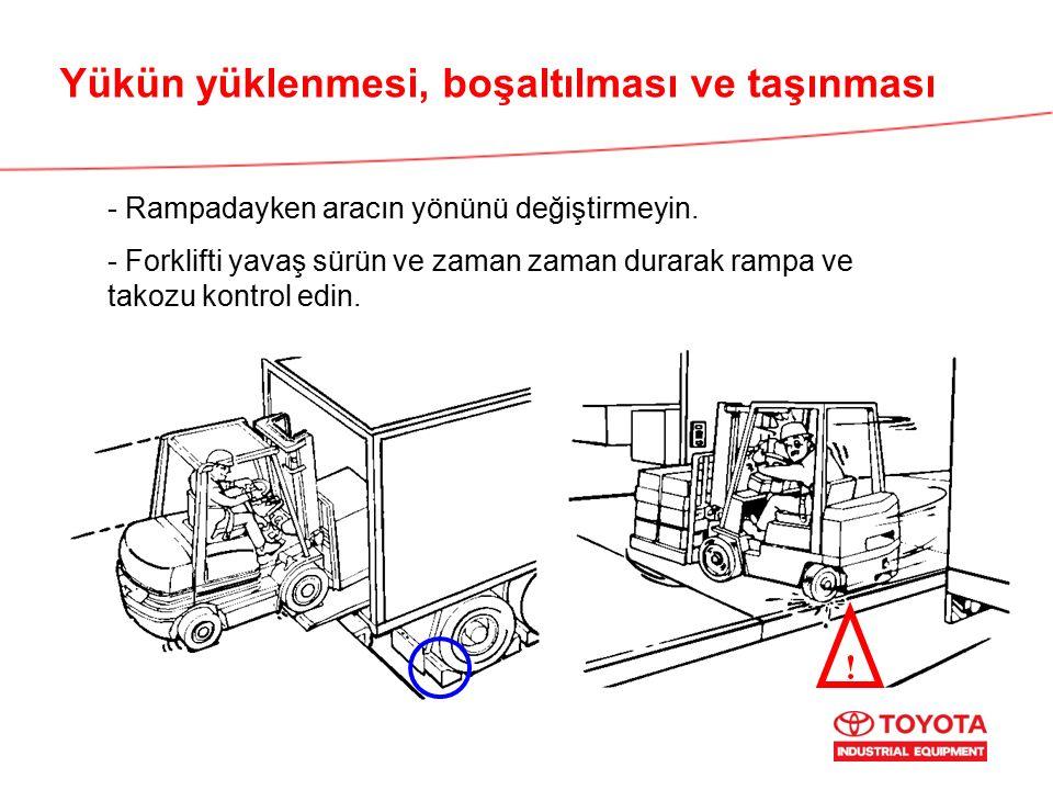 Yükün yüklenmesi, boşaltılması ve taşınması ! - Rampadayken aracın yönünü değiştirmeyin. - Forklifti yavaş sürün ve zaman zaman durarak rampa ve takoz