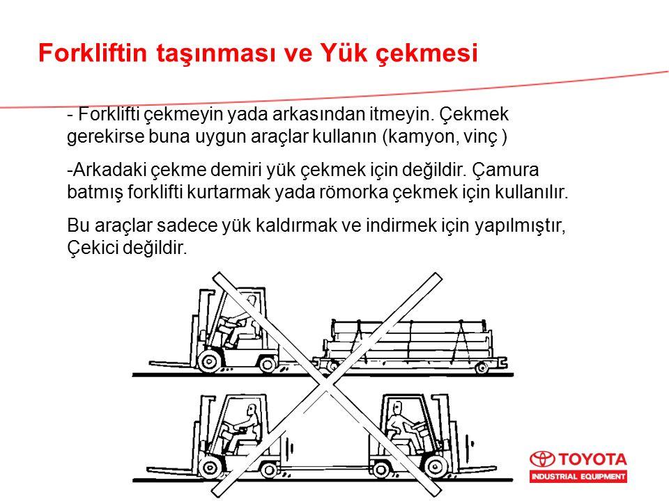 Forkliftin taşınması ve Yük çekmesi - Forklifti çekmeyin yada arkasından itmeyin. Çekmek gerekirse buna uygun araçlar kullanın (kamyon, vinç ) -Arkada