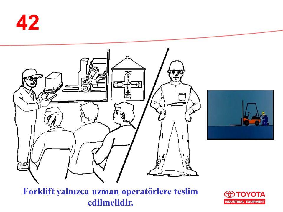 42 Forklift yalnızca uzman operatörlere teslim edilmelidir.