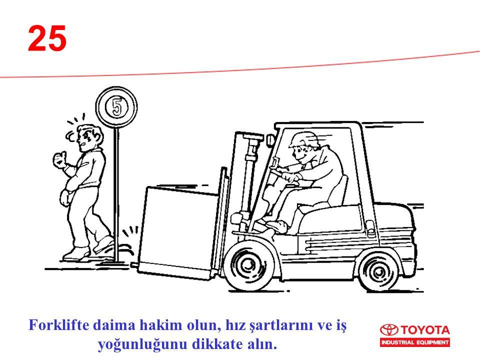 25 Forklifte daima hakim olun, hız şartlarını ve iş yoğunluğunu dikkate alın.