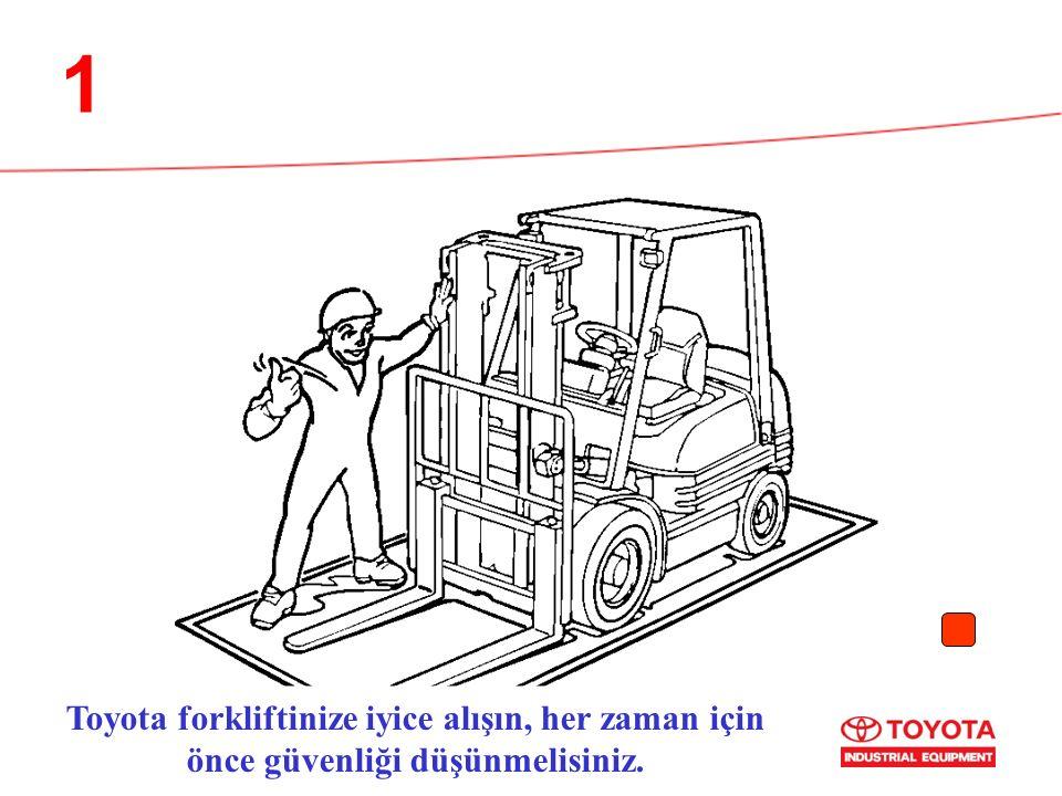 1 Toyota forkliftinize iyice alışın, her zaman için önce güvenliği düşünmelisiniz.