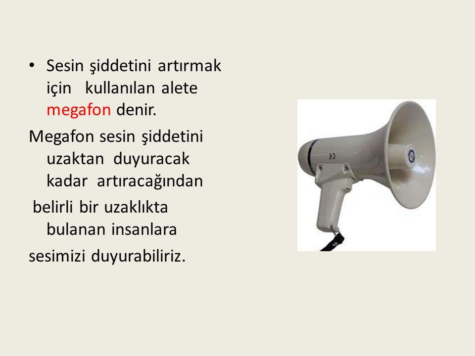 Sesin şiddetini artırmak için kullanılan alete megafon denir.