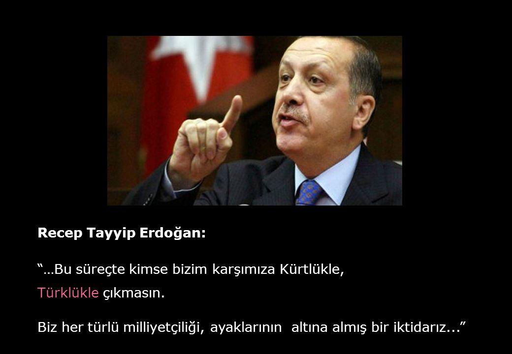 Recep Tayyip Erdoğan: …Bu süreçte kimse bizim karşımıza Kürtlükle, Türklükle çıkmasın.