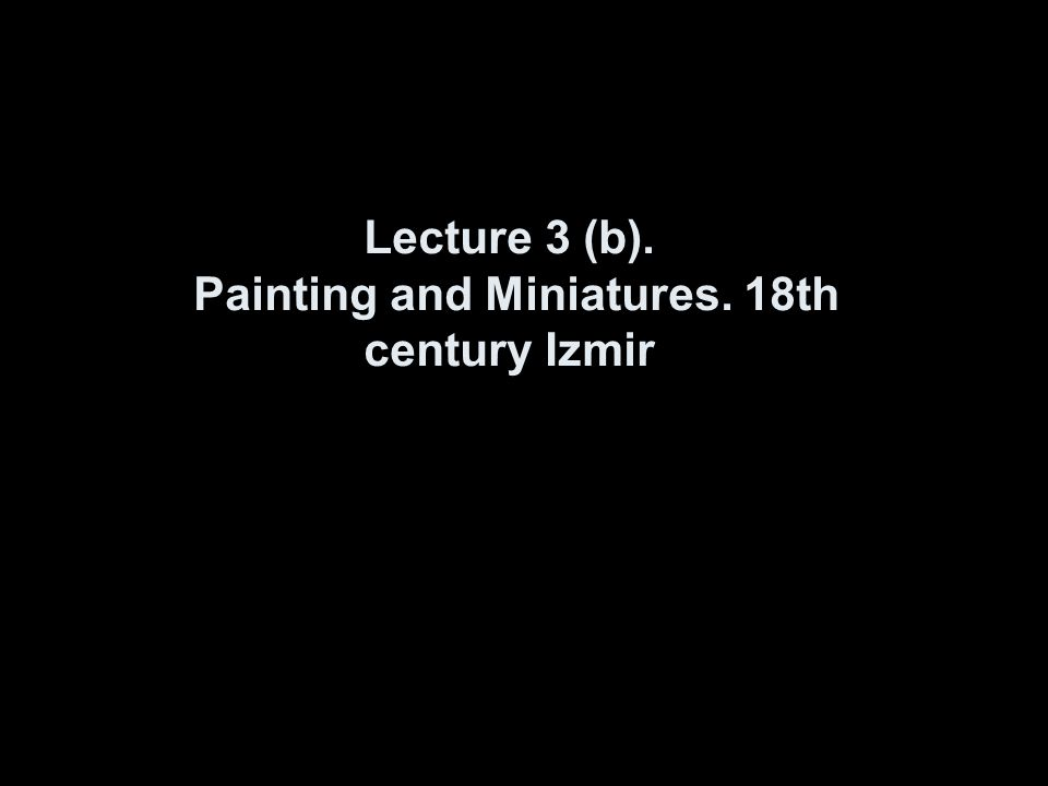 Lecture 3 (b). Painting and Miniatures. 18th century Izmir