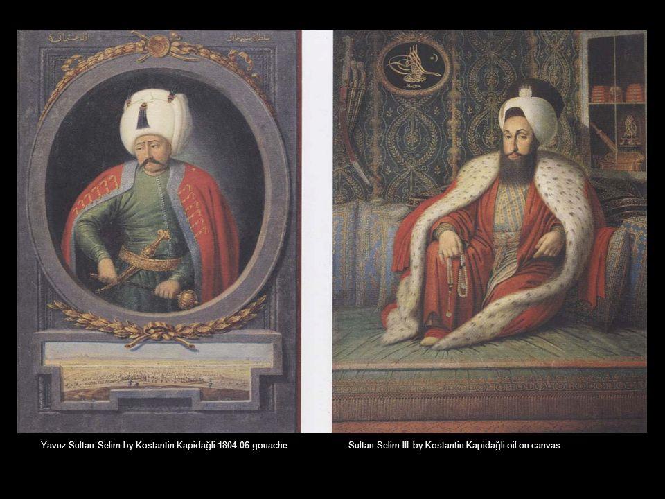 Yavuz Sultan Selim by Kostantin Kapidağli 1804-06 gouache Sultan Selim III by Kostantin Kapidağli oil on canvas