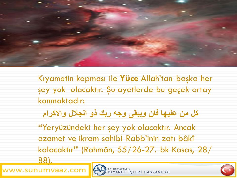Kıyametin kopması ile Yüce Allah'tan başka her şey yok olacaktır. Şu ayetlerde bu geçek ortay konmaktadır: كل من عليها فان ويبقى وجه ربك ذو الجلال وال