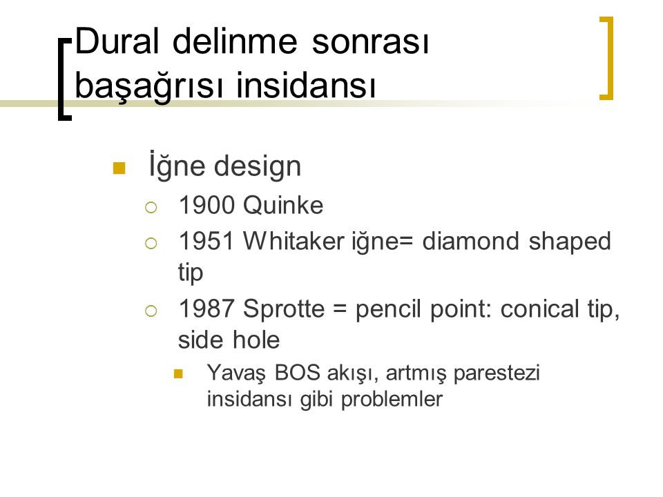 Dural delinme sonrası başağrısı insidansı İğne design  1900 Quinke  1951 Whitaker iğne= diamond shaped tip  1987 Sprotte = pencil point: conical tip, side hole Yavaş BOS akışı, artmış parestezi insidansı gibi problemler