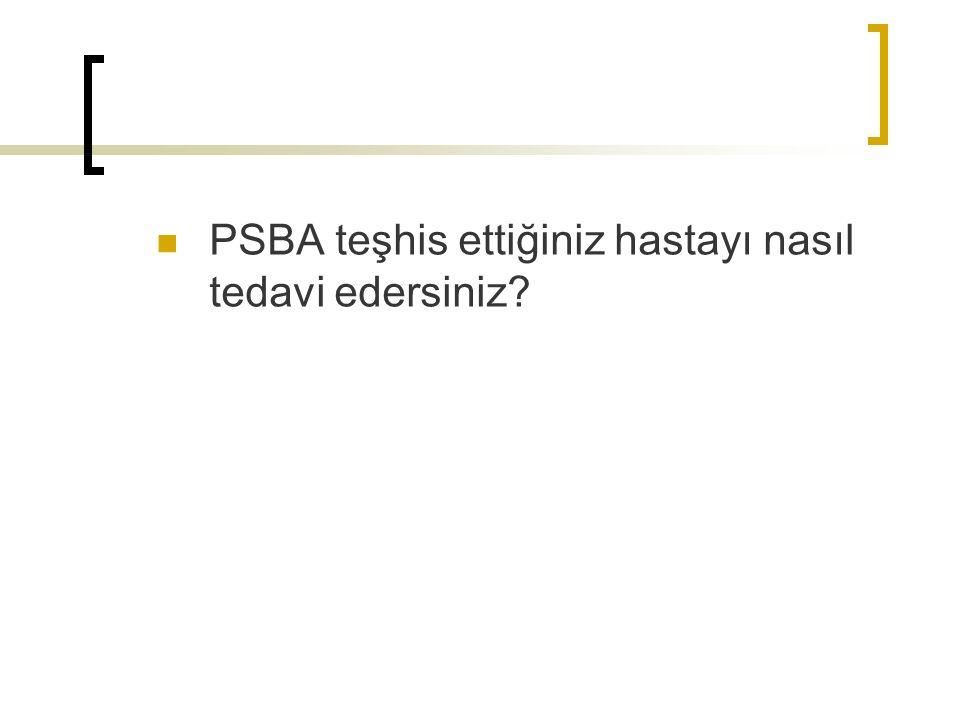 PSBA teşhis ettiğiniz hastayı nasıl tedavi edersiniz?