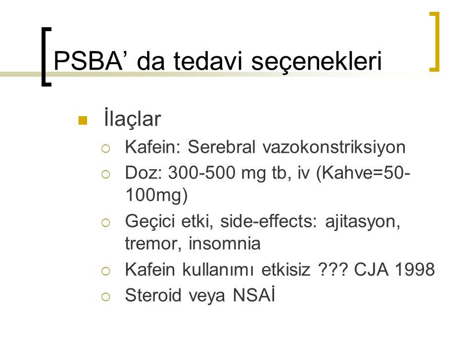 PSBA' da tedavi seçenekleri İlaçlar  Kafein: Serebral vazokonstriksiyon  Doz: 300-500 mg tb, iv (Kahve=50- 100mg)  Geçici etki, side-effects: ajitasyon, tremor, insomnia  Kafein kullanımı etkisiz ??.