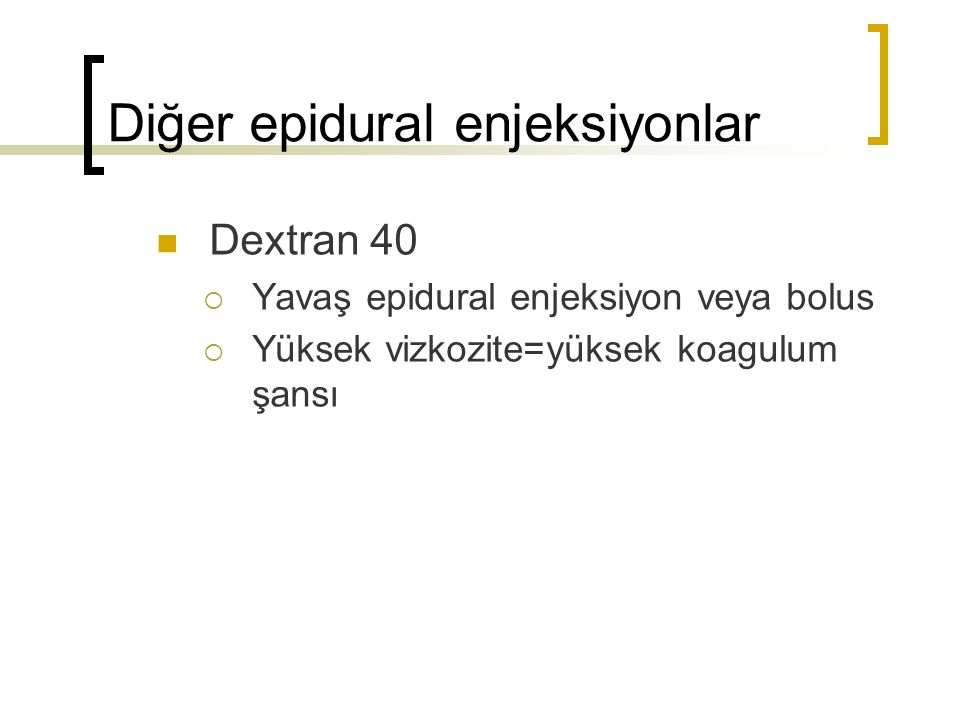Diğer epidural enjeksiyonlar Dextran 40  Yavaş epidural enjeksiyon veya bolus  Yüksek vizkozite=yüksek koagulum şansı