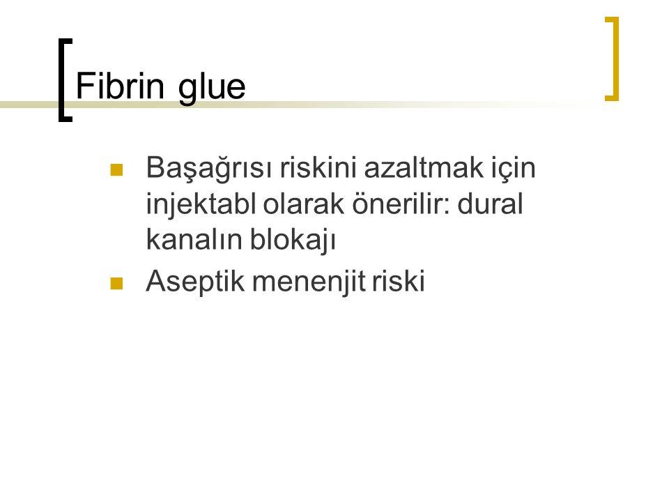 Fibrin glue Başağrısı riskini azaltmak için injektabl olarak önerilir: dural kanalın blokajı Aseptik menenjit riski