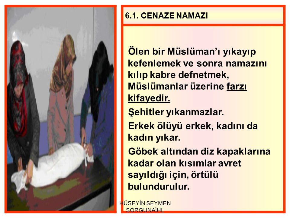 6.1. CENAZE NAMAZI Ölen bir Müslüman'ı yıkayıp kefenlemek ve sonra namazını kılıp kabre defnetmek, Müslümanlar üzerine farzı kifayedir. Şehitler yıkan