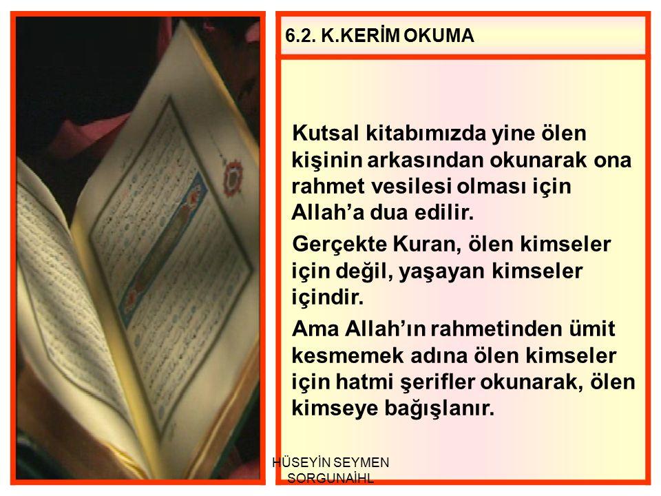 6.2. K.KERİM OKUMA Kutsal kitabımızda yine ölen kişinin arkasından okunarak ona rahmet vesilesi olması için Allah'a dua edilir. Gerçekte Kuran, ölen k