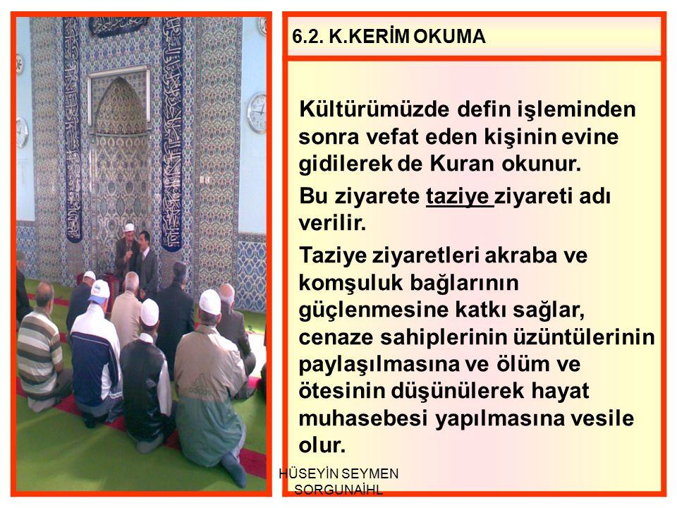 6.2. K.KERİM OKUMA Kültürümüzde defin işleminden sonra vefat eden kişinin evine gidilerek de Kuran okunur. Bu ziyarete taziye ziyareti adı verilir. Ta