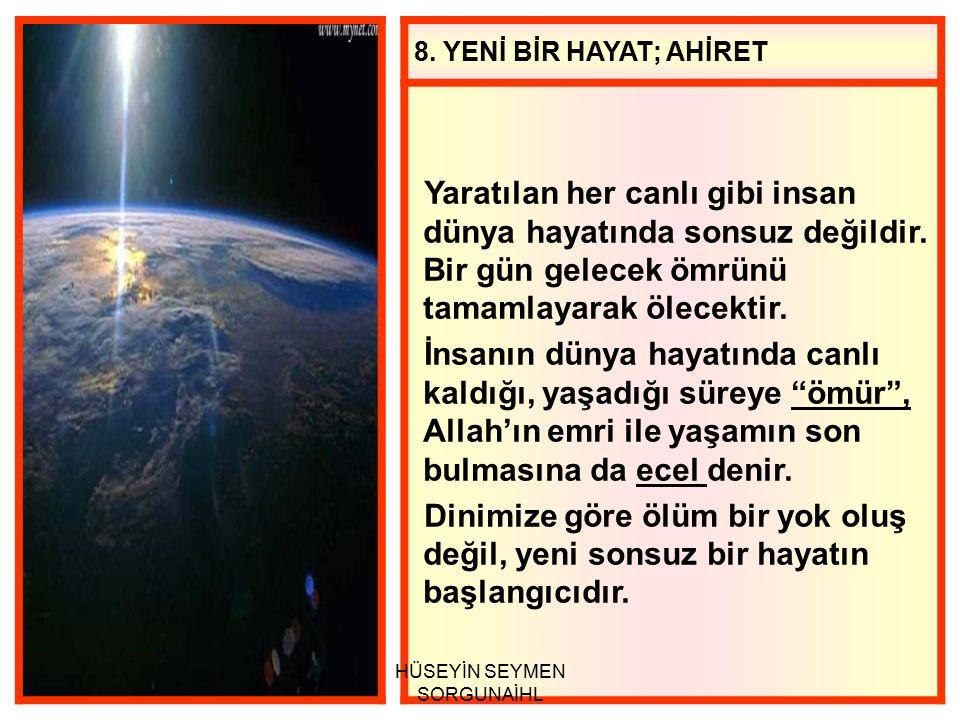 8.YENİ BİR HAYAT; AHİRET Yaratılan her canlı gibi insan dünya hayatında sonsuz değildir.