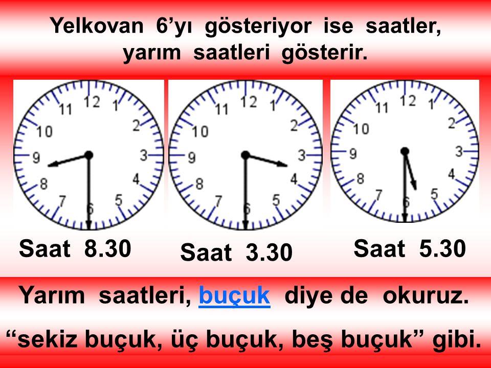 """Yelkovan 6'yı gösteriyor ise saatler, yarım saatleri gösterir. Saat 8.30 Saat 3.30 Saat 5.30 Yarım saatleri, buçuk diye de okuruz. """"sekiz buçuk, üç bu"""