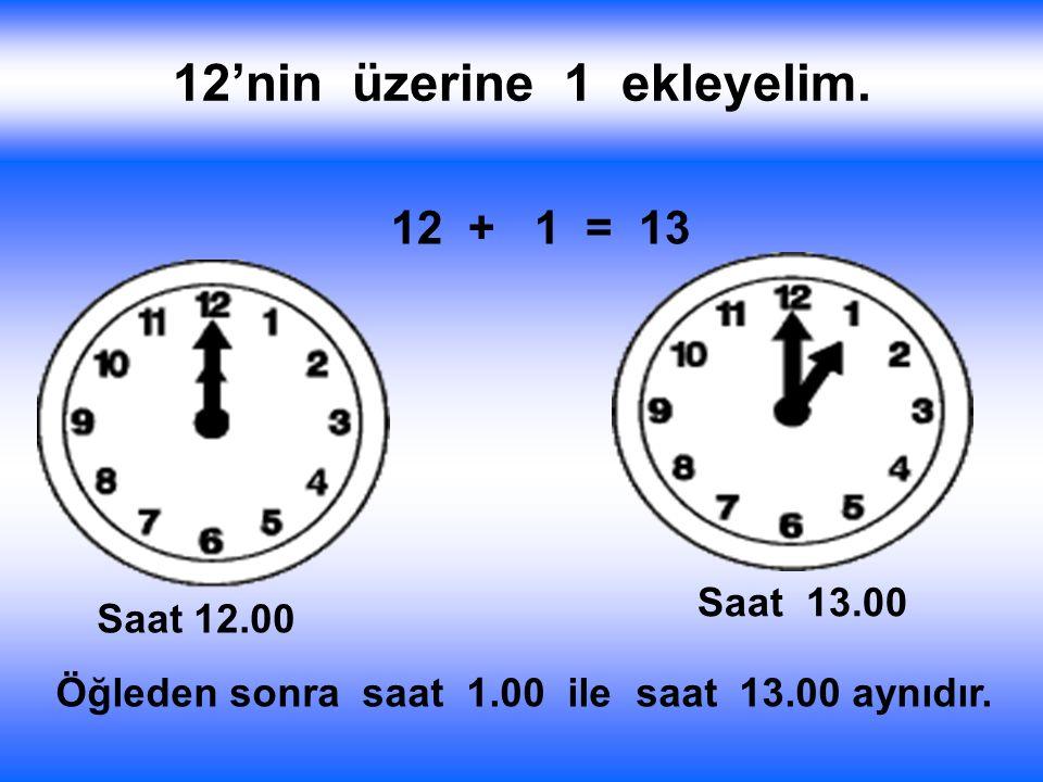 12'nin üzerine 1 ekleyelim. 12 + 1 = 13 Saat 12.00 Saat 13.00 Öğleden sonra saat 1.00 ile saat 13.00 aynıdır.