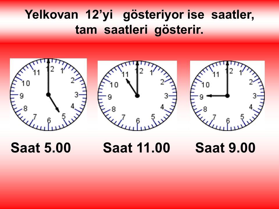 Yelkovan 12'yi gösteriyor ise saatler, tam saatleri gösterir. Saat 5.00Saat 11.00Saat 9.00