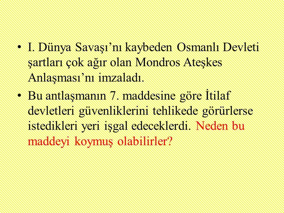 I. Dünya Savaşı'nı kaybeden Osmanlı Devleti şartları çok ağır olan Mondros Ateşkes Anlaşması'nı imzaladı. Bu antlaşmanın 7. maddesine göre İtilaf devl