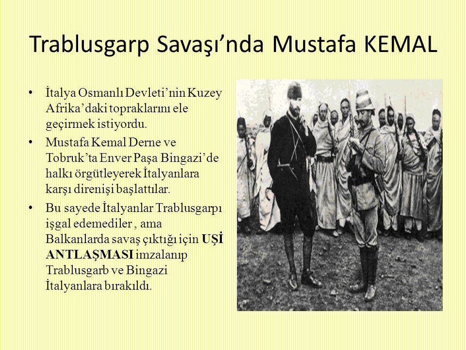 Trablusgarp Savaşı'nda Mustafa KEMAL İtalya Osmanlı Devleti'nin Kuzey Afrika'daki topraklarını ele geçirmek istiyordu. Mustafa Kemal Derne ve Tobruk't