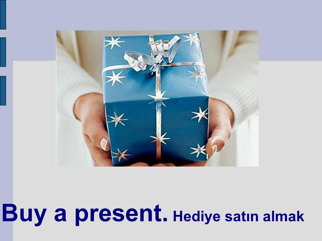Buy a present. Hediye satın almak