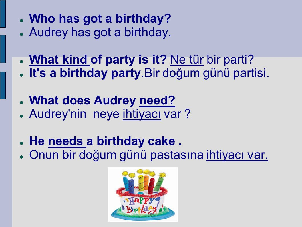 Who has got a birthday? Audrey has got a birthday. What kind of party is it? Ne tür bir parti? It's a birthday party.Bir doğum günü partisi. What does
