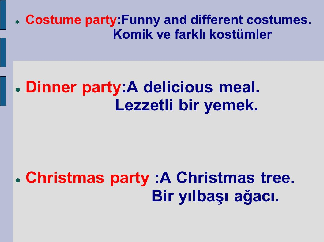 Costume party:Funny and different costumes. Komik ve farklı kostümler Dinner party:A delicious meal. Lezzetli bir yemek. Christmas party :A Christmas