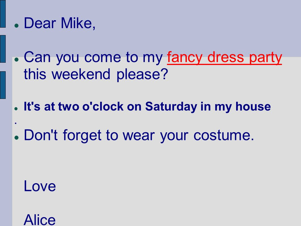Dear Mike, Can you come to my fancy dress party this weekend please? It's at two o'clock on Saturday in my house. Don't forget to wear your costume. L