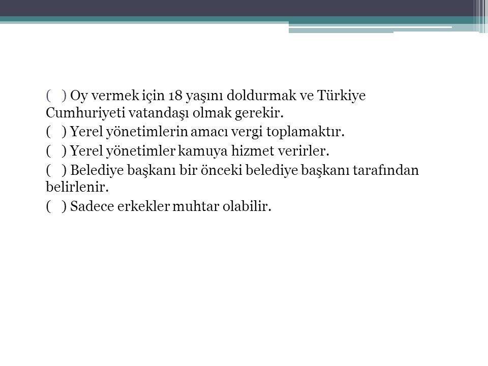 ( ) Oy vermek için 18 yaşını doldurmak ve Türkiye Cumhuriyeti vatandaşı olmak gerekir. ( ) Yerel yönetimlerin amacı vergi toplamaktır. ( ) Yerel yönet