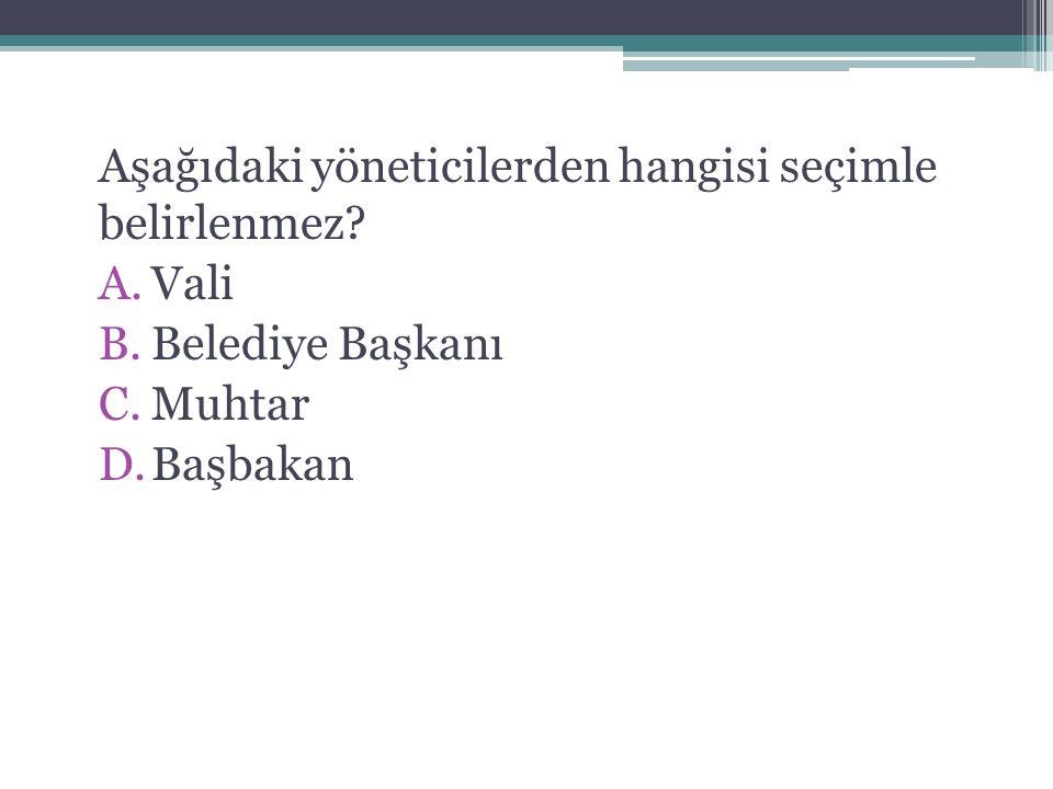 Aşağıdaki yöneticilerden hangisi seçimle belirlenmez? A.Vali B.Belediye Başkanı C.Muhtar D.Başbakan