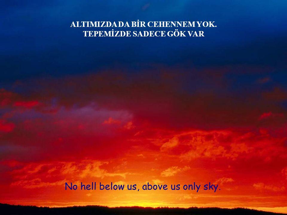 No hell below us, above us only sky. ALTIMIZDA DA BİR CEHENNEM YOK. TEPEMİZDE SADECE GÖK VAR