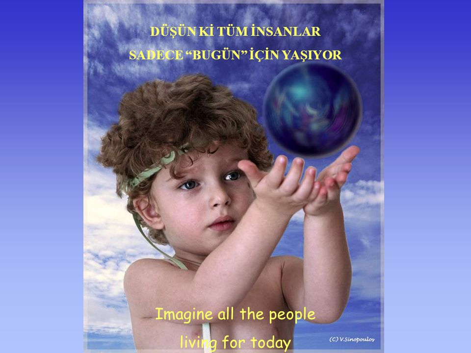 Imagine all the people sharing all the world TÜM İNSANLARIN DÜNYAYI EŞİT OLARAK PAYLAŞTIĞINI DÜŞÜN, HAYAL ET