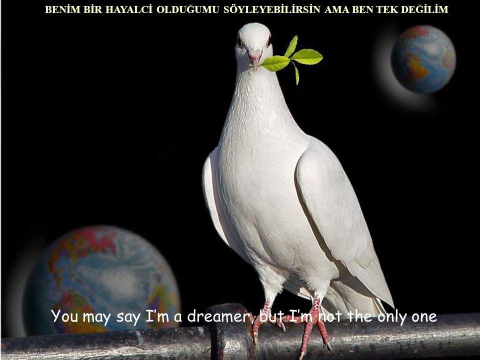 You may say I'm a dreamer, but I'm not the only one BENİM BİR HAYALCİ OLDUĞUMU SÖYLEYEBİLİRSİN AMA BEN TEK DEĞİLİM