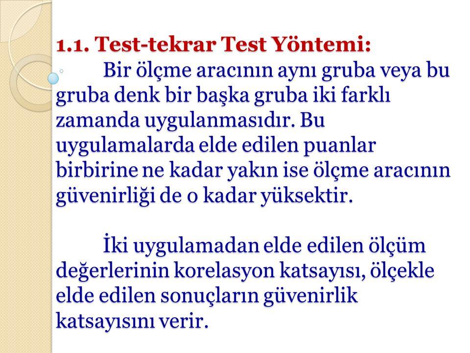 1.1. Test-tekrar Test Yöntemi: Bir ölçme aracının aynı gruba veya bu gruba denk bir başka gruba iki farklı zamanda uygulanmasıdır. Bu uygulamalarda el