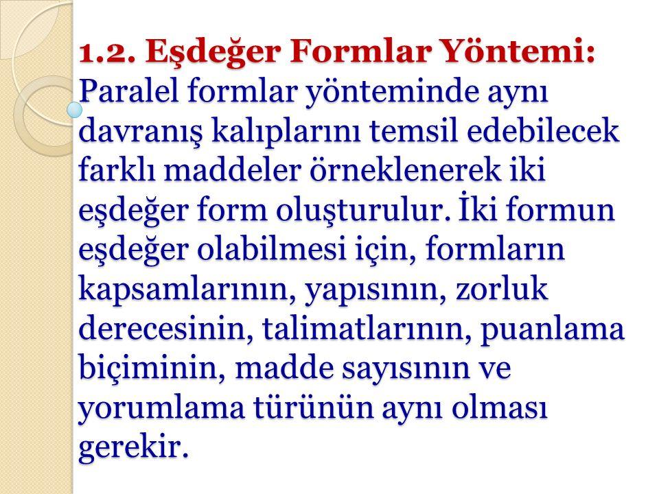 1.2. Eşdeğer Formlar Yöntemi: Paralel formlar yönteminde aynı davranış kalıplarını temsil edebilecek farklı maddeler örneklenerek iki eşdeğer form olu