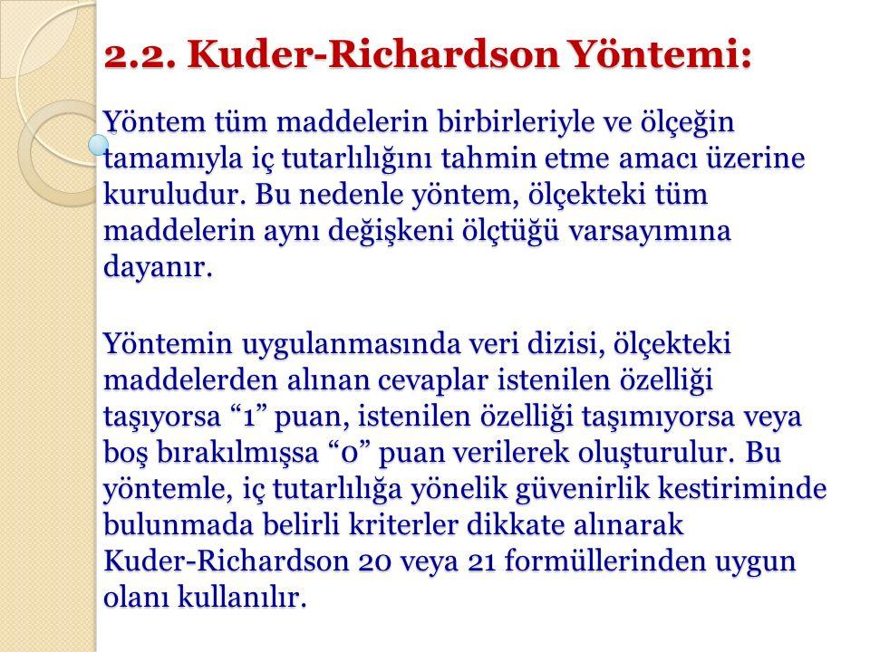 2.2. Kuder-Richardson Yöntemi: Yöntem tüm maddelerin birbirleriyle ve ölçeğin tamamıyla iç tutarlılığını tahmin etme amacı üzerine kuruludur. Bu neden