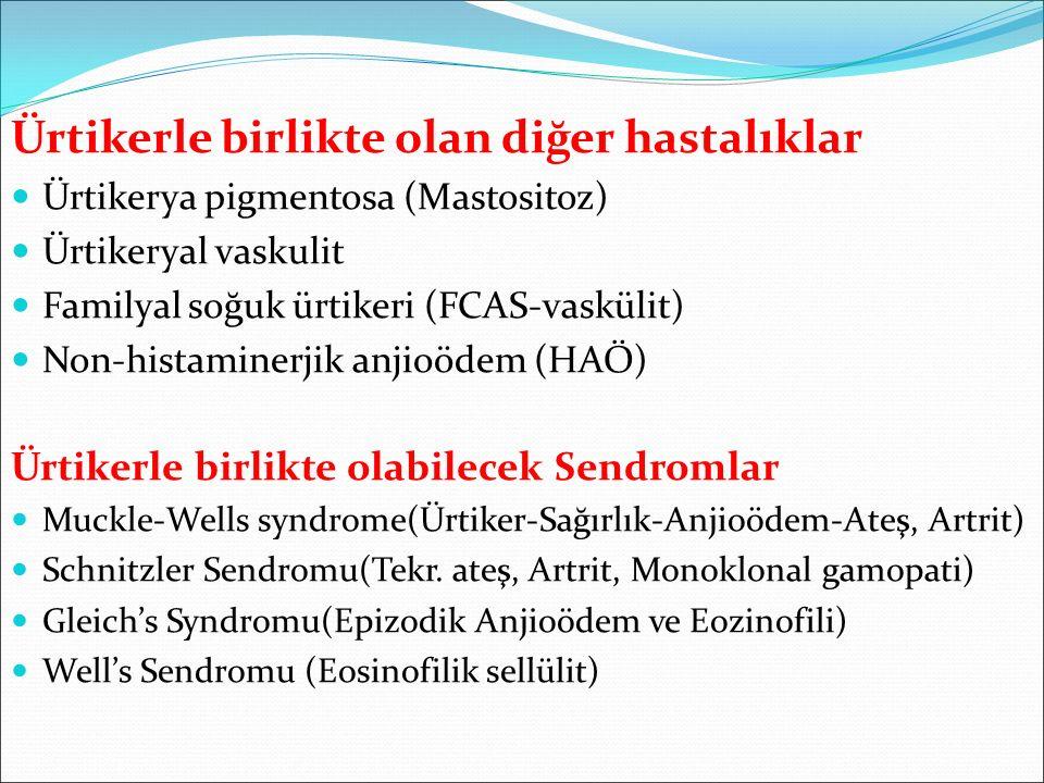 Ürtikerle birlikte olan diğer hastalıklar Ürtikerya pigmentosa (Mastositoz) Ürtikeryal vaskulit Familyal soğuk ürtikeri (FCAS-vaskülit) Non-histaminerjik anjioödem (HAÖ) Ürtikerle birlikte olabilecek Sendromlar Muckle-Wells syndrome(Ürtiker-Sağırlık-Anjioödem-Ateş, Artrit) Schnitzler Sendromu(Tekr.