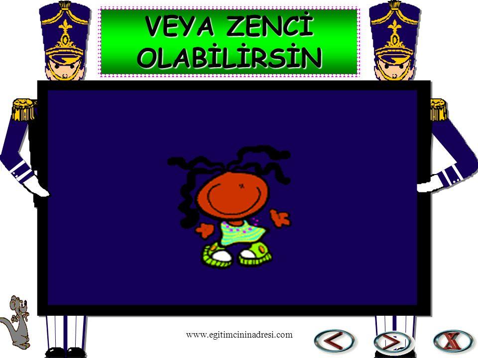 VEYA ZENCİ OLABİLİRSİN www.egitimcininadresi.com