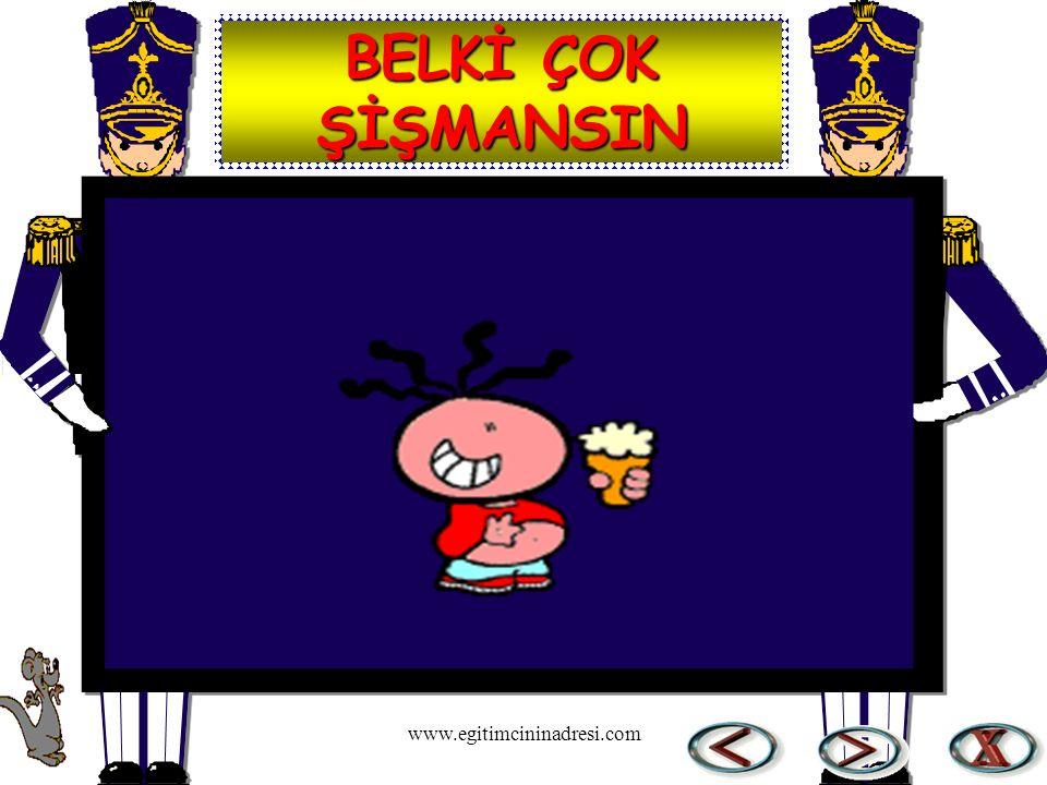 BELKİ ÇOK ŞİŞMANSIN www.egitimcininadresi.com