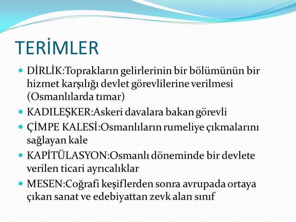 TERİMLER DİRLİK:Toprakların gelirlerinin bir bölümünün bir hizmet karşılığı devlet görevlilerine verilmesi (Osmanlılarda tımar) KADILEŞKER:Askeri dava