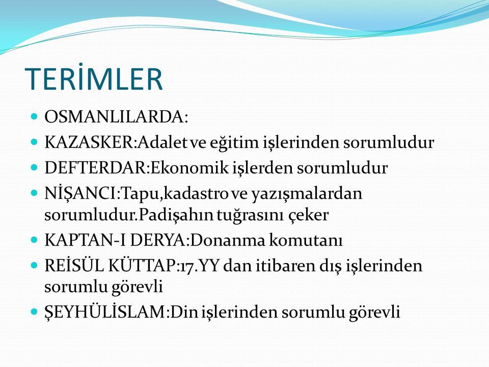 TERİMLER OSMANLILARDA: KAZASKER:Adalet ve eğitim işlerinden sorumludur DEFTERDAR:Ekonomik işlerden sorumludur NİŞANCI:Tapu,kadastro ve yazışmalardan s