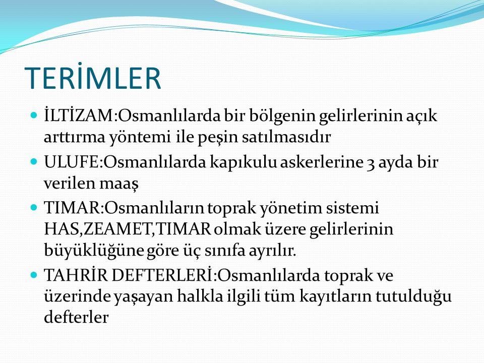 TERİMLER İLTİZAM:Osmanlılarda bir bölgenin gelirlerinin açık arttırma yöntemi ile peşin satılmasıdır ULUFE:Osmanlılarda kapıkulu askerlerine 3 ayda bi
